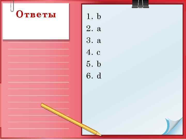 Ответы 1. 2. 3. 4. 5. 6. b a a c b d