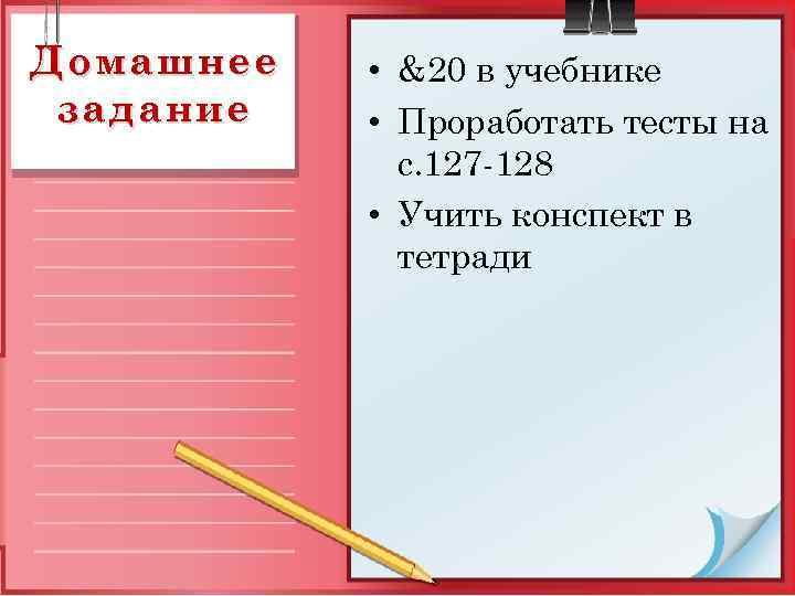 Домашнее задание • &20 в учебнике • Проработать тесты на с. 127 -128 •