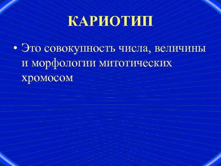 КАРИОТИП • Это совокупность числа, величины и морфологии митотических хромосом