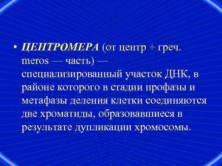 • ЦЕНТРОМЕРА (от центр + греч. meros — часть) — специализированный участок ДНК,
