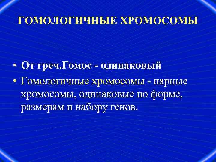 ГОМОЛОГИЧНЫЕ ХРОМОСОМЫ • От греч. Гомос - одинаковый • Гомологичные хромосомы - парные хромосомы,