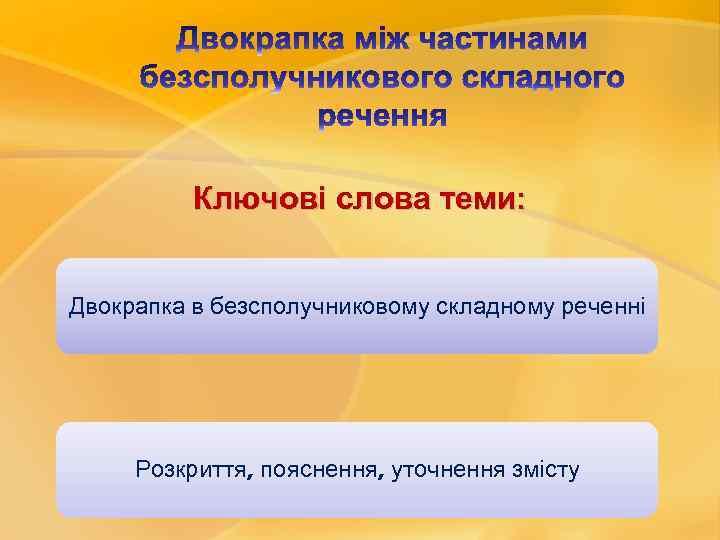 Ключові слова теми: Двокрапка в безсполучниковому складному реченні Розкриття, пояснення, уточнення змісту