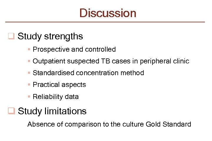 Discussion q Study strengths § Prospective and controlled § Outpatient suspected TB cases in