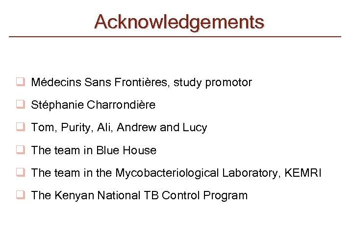 Acknowledgements q Médecins Sans Frontières, study promotor q Stéphanie Charrondière q Tom, Purity, Ali,