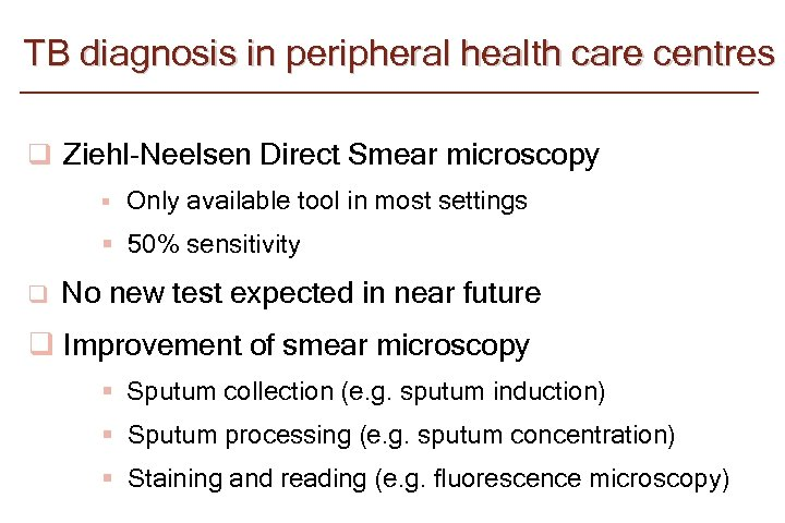 TB diagnosis in peripheral health care centres q Ziehl-Neelsen Direct Smear microscopy § Only