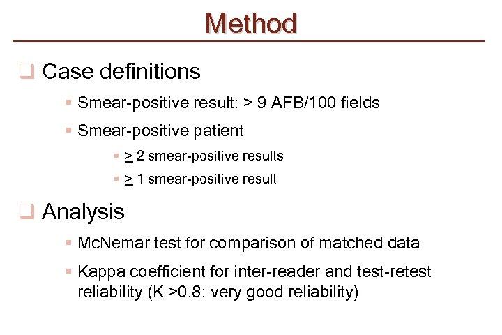 Method q Case definitions § Smear-positive result: > 9 AFB/100 fields § Smear-positive patient