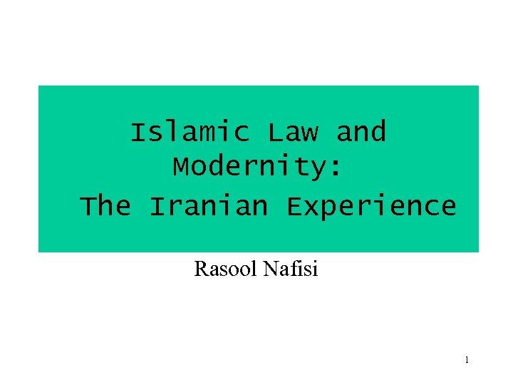 Islamic Law and Modernity: The Iranian Experience Rasool Nafisi 1