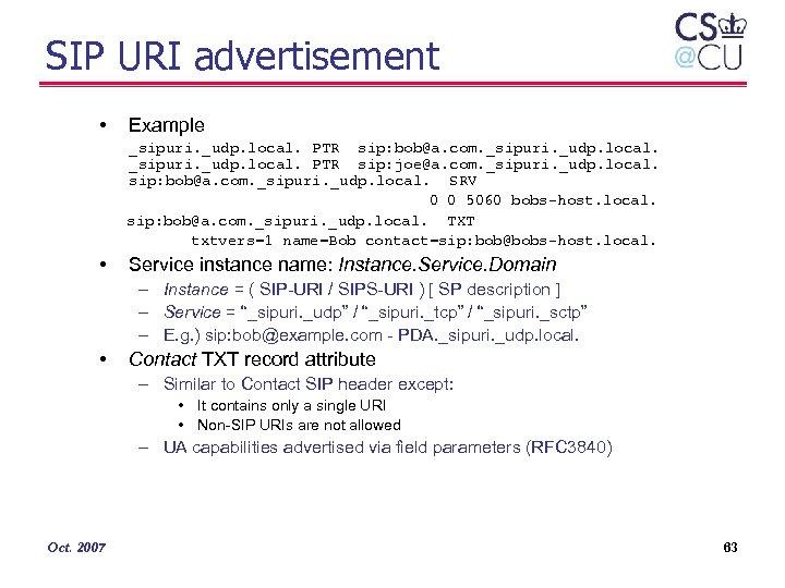 SIP URI advertisement • Example _sipuri. _udp. local. PTR sip: bob@a. com. _sipuri. _udp.