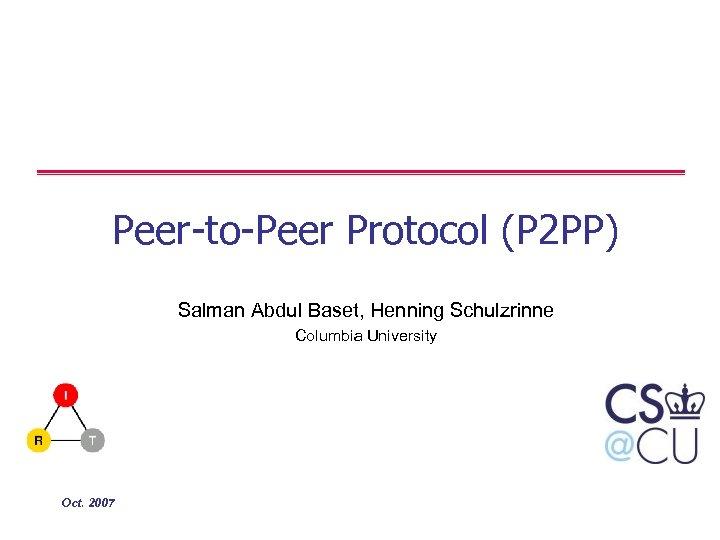 Peer-to-Peer Protocol (P 2 PP) Salman Abdul Baset, Henning Schulzrinne Columbia University Oct. 2007