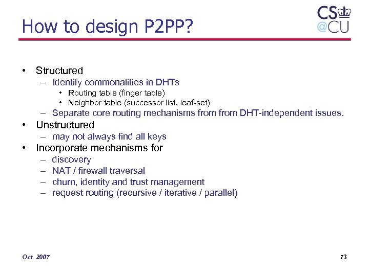 How to design P 2 PP? • Structured – Identify commonalities in DHTs •