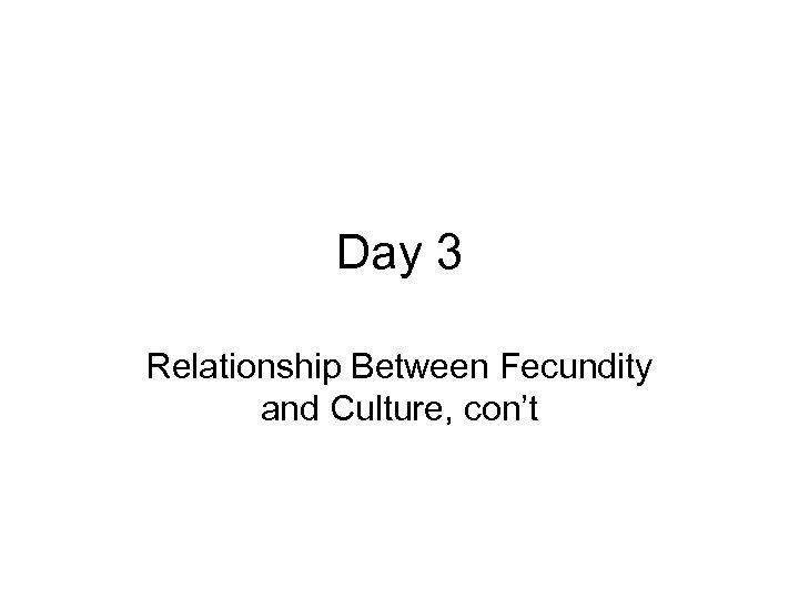 Day 3 Relationship Between Fecundity and Culture, con't