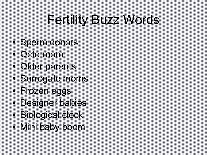 Fertility Buzz Words • • Sperm donors Octo-mom Older parents Surrogate moms Frozen eggs