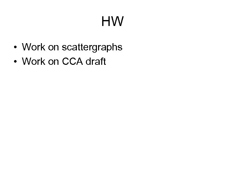 HW • Work on scattergraphs • Work on CCA draft