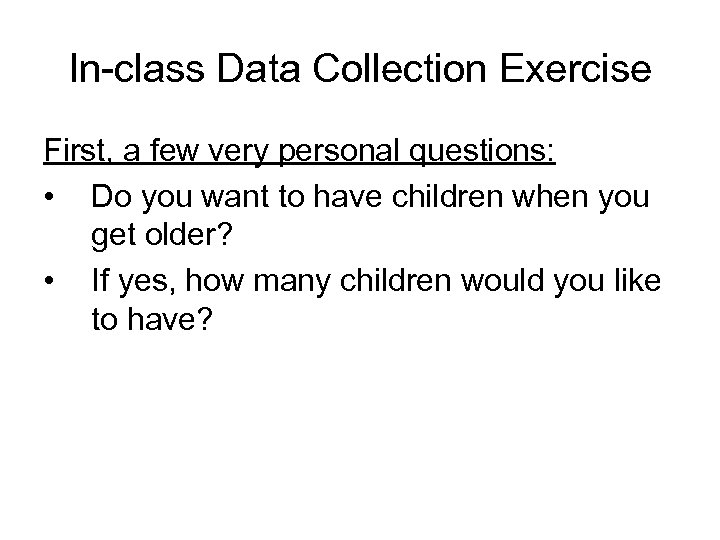 In-class Data Collection Exercise First, a few very personal questions: • Do you want