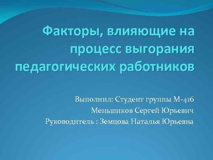 Факторы, влияющие на процесс выгорания педагогических работников Выполнил: Студент группы М-416 Меньшиков Сергей Юрьевич
