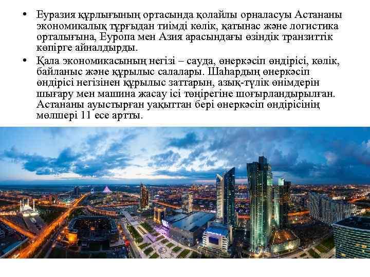 • Еуразия құрлығының ортасында қолайлы орналасуы Астананы экономикалық тұрғыдан тиімді көлік, қатынас және