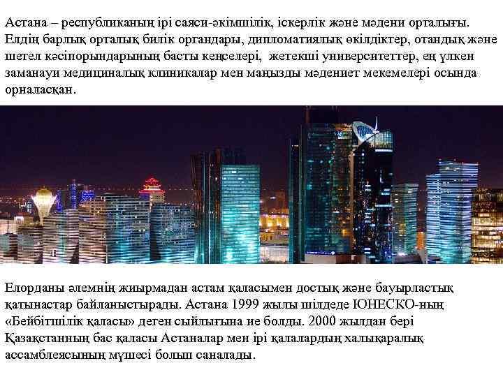 Астана – республиканың ірі саяси-әкімшілік, іскерлік және мәдени орталығы. Елдің барлық орталық билік органдары,