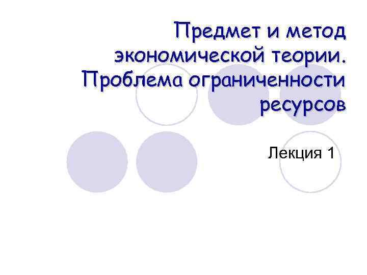 Предмет и метод экономической теории. Проблема ограниченности ресурсов Лекция 1