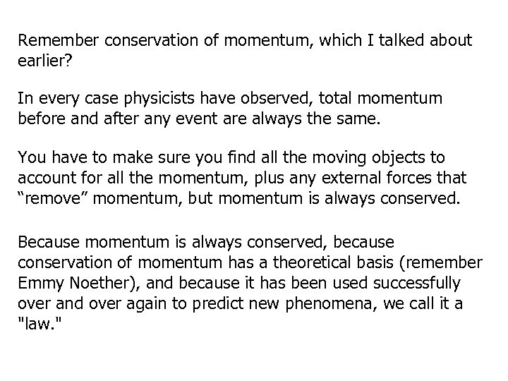 Remember conservation of momentum, which I talked about earlier? In every case physicists have