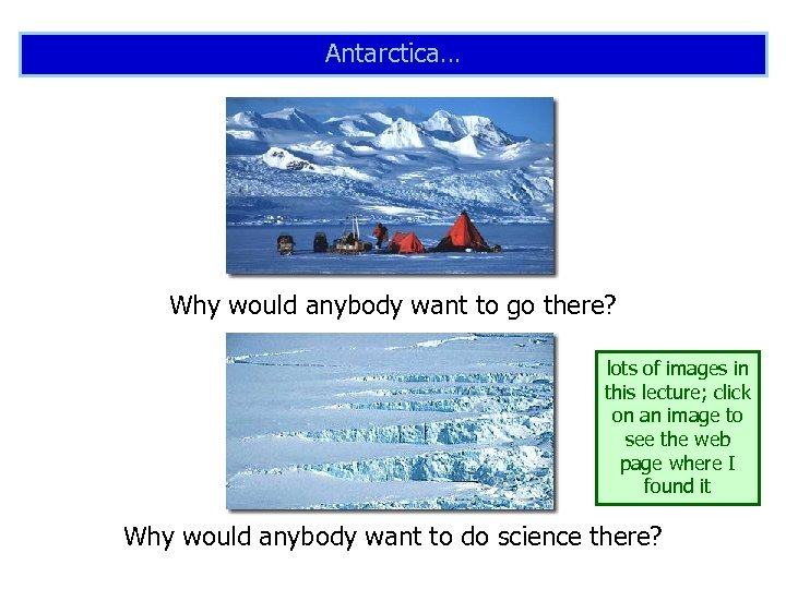 Antarctica… Why would anybody want to go there? lots of images in this lecture;