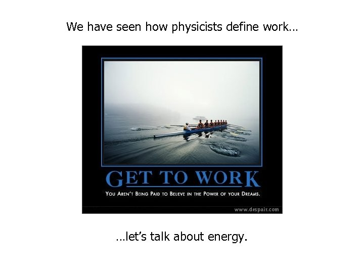 We have seen how physicists define work… …let's talk about energy.