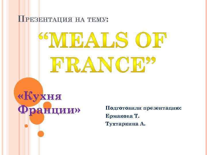 ПРЕЗЕНТАЦИЯ НА ТЕМУ: «Кухня Франции» Подготовили презентацию: Ермакова Т. Тухтаркина А.