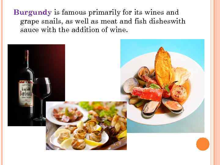 Burgundy is famous primarily for its wines and Burgundy grape snails, as well as