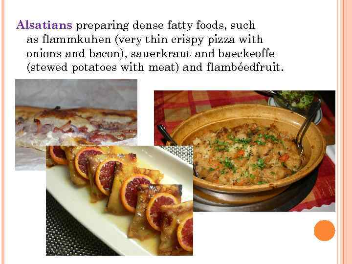 Alsatians preparing dense fatty foods, such Alsatians as flammkuhen (very thin crispy pizza with