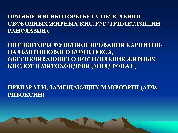 ПРЯМЫЕ ИНГИБИТОРЫ БЕТА-ОКИСЛЕНИЯ СВОБОДНЫХ ЖИРНЫХ КИСЛОТ (ТРИМЕТАЗИДИН, РАНОЛАЗИН), ИНГИБИТОРЫ ФУНКЦИОНИРОВАНИЯ КАРНИТИНПАЛЬМИТИНОВОГО КОМПЛЕКСА, ОБЕСПЕЧИВАЮЩЕГО ПОСТКПЛЕНИЕ
