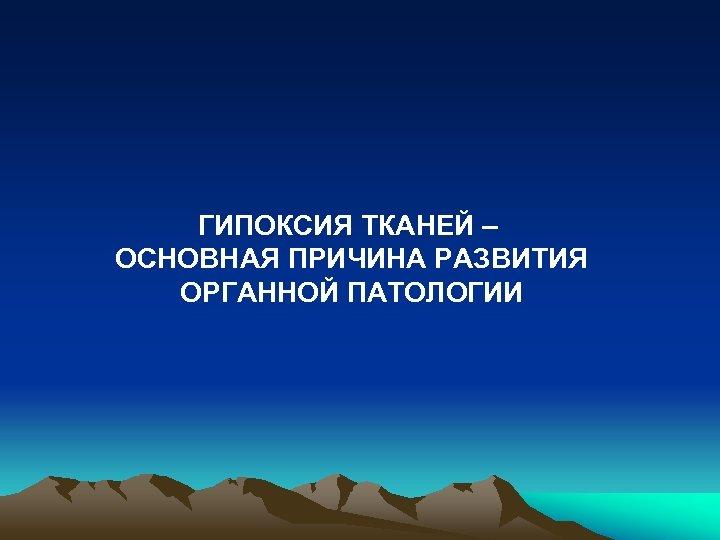ГИПОКСИЯ ТКАНЕЙ – ОСНОВНАЯ ПРИЧИНА РАЗВИТИЯ ОРГАННОЙ ПАТОЛОГИИ