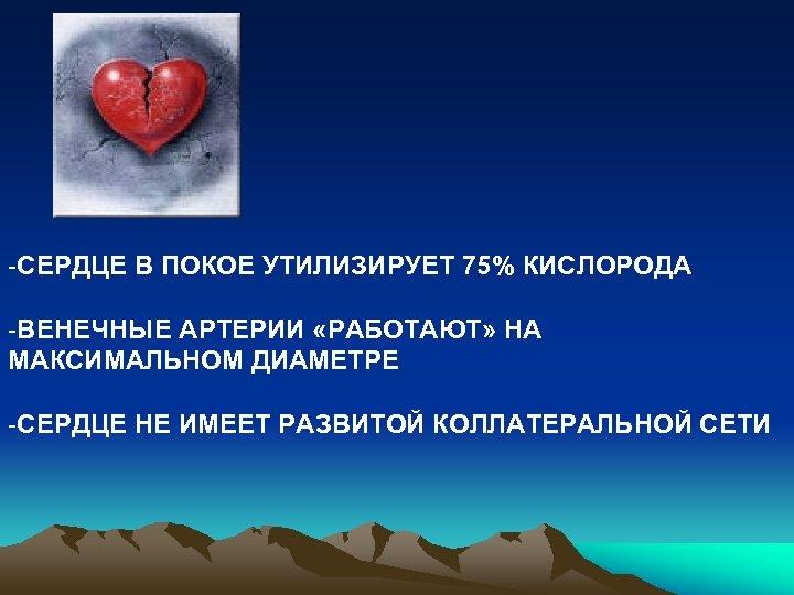 -СЕРДЦЕ В ПОКОЕ УТИЛИЗИРУЕТ 75% КИСЛОРОДА -ВЕНЕЧНЫЕ АРТЕРИИ «РАБОТАЮТ» НА МАКСИМАЛЬНОМ ДИАМЕТРЕ -СЕРДЦЕ НЕ