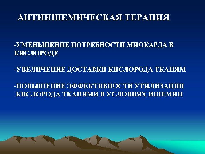 АНТИИШЕМИЧЕСКАЯ ТЕРАПИЯ -УМЕНЬШЕНИЕ ПОТРЕБНОСТИ МИОКАРДА В КИСЛОРОДЕ -УВЕЛИЧЕНИЕ ДОСТАВКИ КИСЛОРОДА ТКАНЯМ -ПОВЫШЕНИЕ ЭФФЕКТИВНОСТИ УТИЛИЗАЦИИ