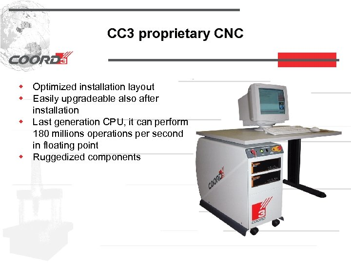 CC 3 proprietary CNC w Optimized installation layout w Easily upgradeable also after installation