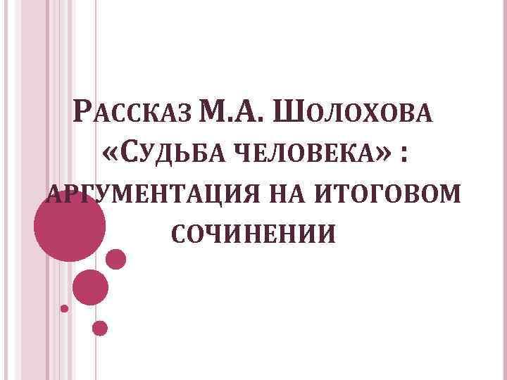 РАССКАЗ М. А. ШОЛОХОВА «СУДЬБА ЧЕЛОВЕКА» : АРГУМЕНТАЦИЯ НА ИТОГОВОМ СОЧИНЕНИИ