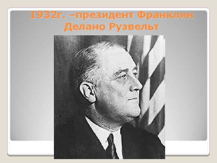 1932 г. –президент Франклин Делано Рузвельт