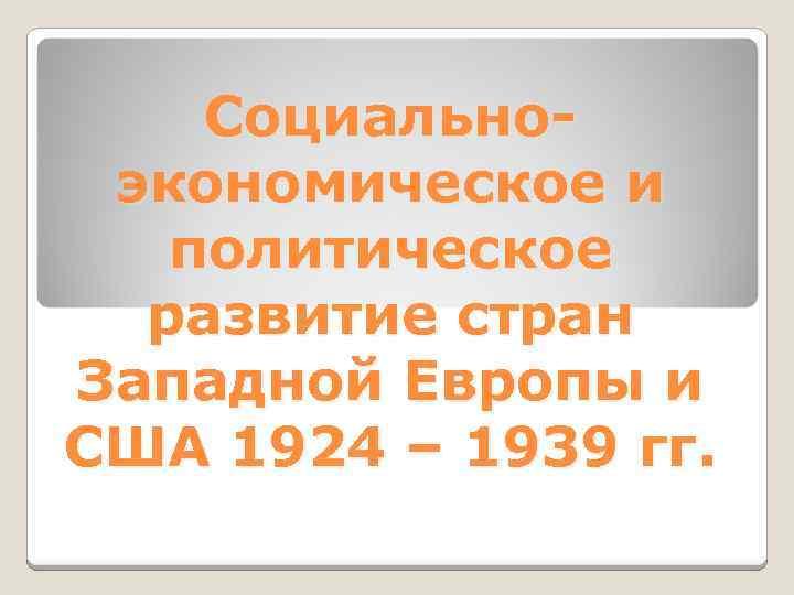 Социальноэкономическое и политическое развитие стран Западной Европы и США 1924 – 1939 гг.