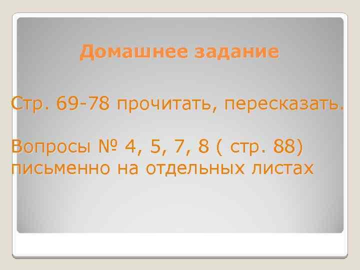 Домашнее задание Стр. 69 -78 прочитать, пересказать. Вопросы № 4, 5, 7, 8 (