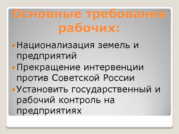 Основные требования рабочих: Национализация земель и предприятий Прекращение интервенции против Советской России Установить государственный