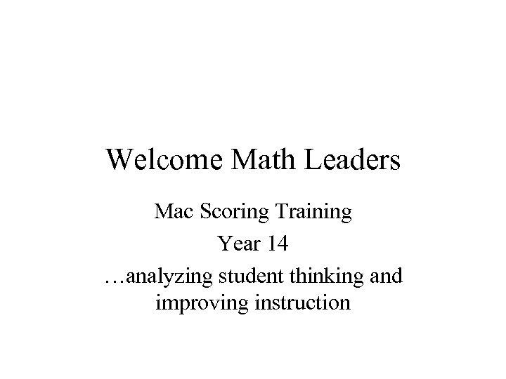 Welcome Math Leaders Mac Scoring Training Year 14 …analyzing student thinking and improving instruction