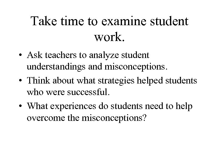 Take time to examine student work. • Ask teachers to analyze student understandings and