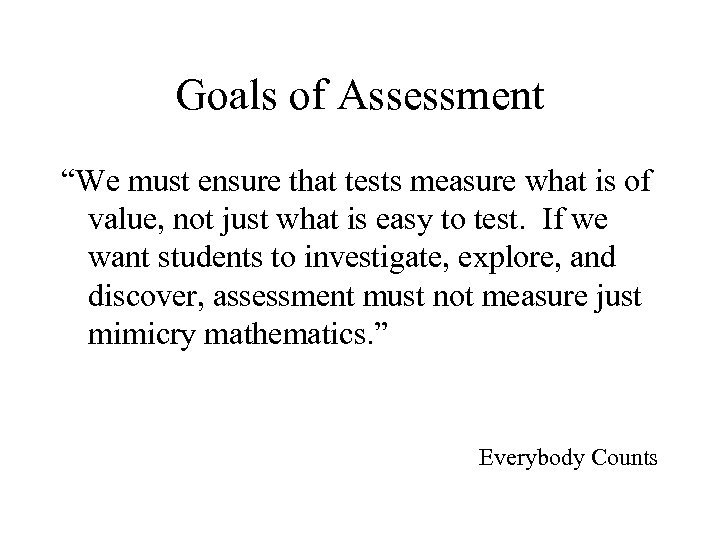 """Goals of Assessment """"We must ensure that tests measure what is of value, not"""