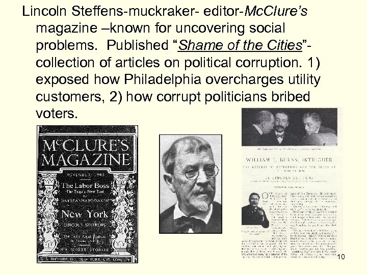"""Lincoln Steffens-muckraker- editor-Mc. Clure's magazine –known for uncovering social problems. Published """"Shame of the"""