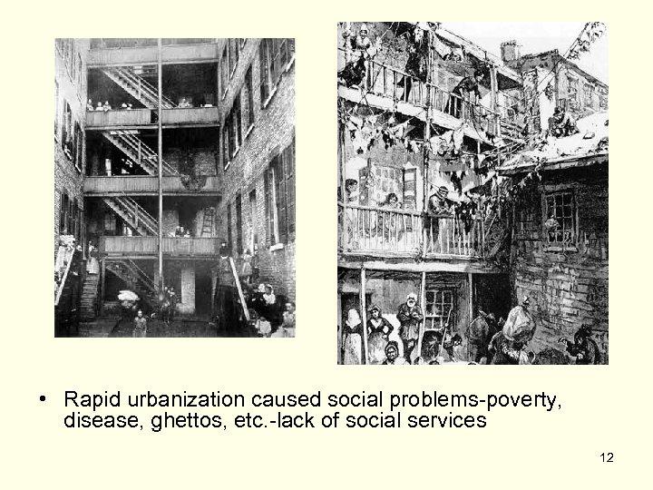 • Rapid urbanization caused social problems-poverty, disease, ghettos, etc. -lack of social services