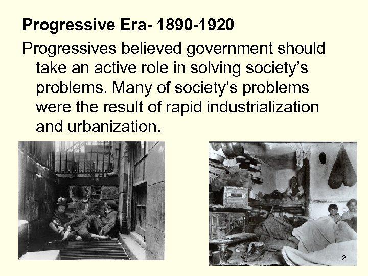 Progressive Era- 1890 -1920 Progressives believed government should take an active role in solving