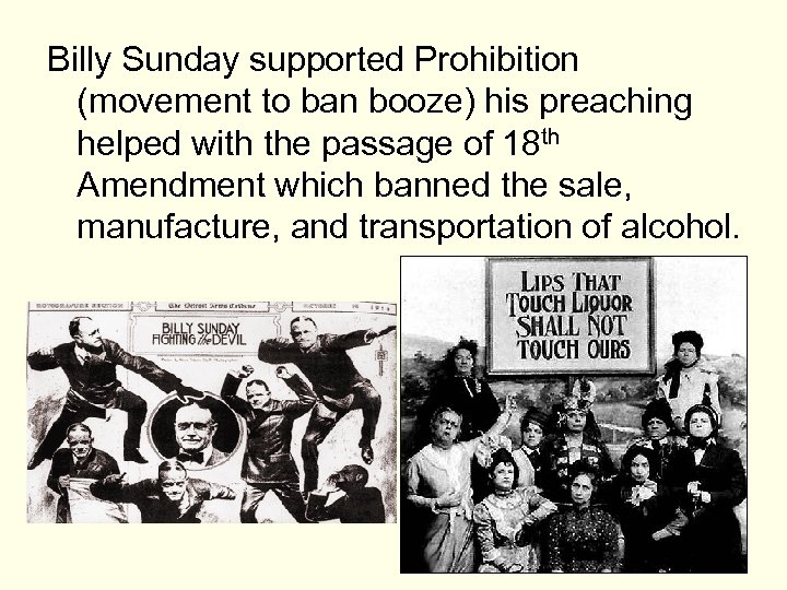 Billy Sunday supported Prohibition (movement to ban booze) his preaching helped with the passage