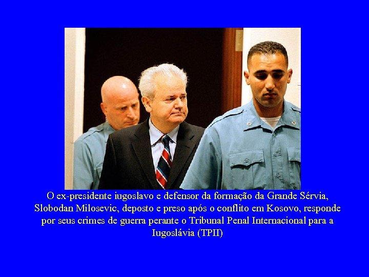 O ex-presidente iugoslavo e defensor da formação da Grande Sérvia, Slobodan Milosevic, deposto e