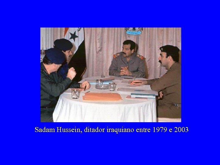 Sadam Hussein, ditador iraquiano entre 1979 e 2003