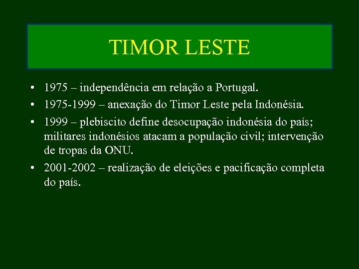 TIMOR LESTE • 1975 – independência em relação a Portugal. • 1975 -1999 –