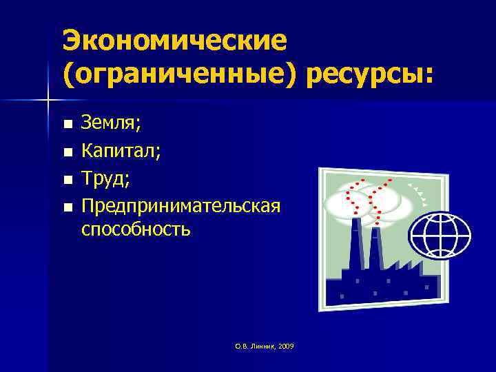 Экономические (ограниченные) ресурсы: n n Земля; Капитал; Труд; Предпринимательская способность О. В. Линник, 2009