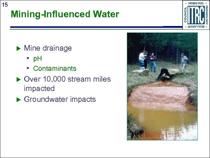 15 Mining-Influenced Water u Mine drainage • p. H • Contaminants u u Over